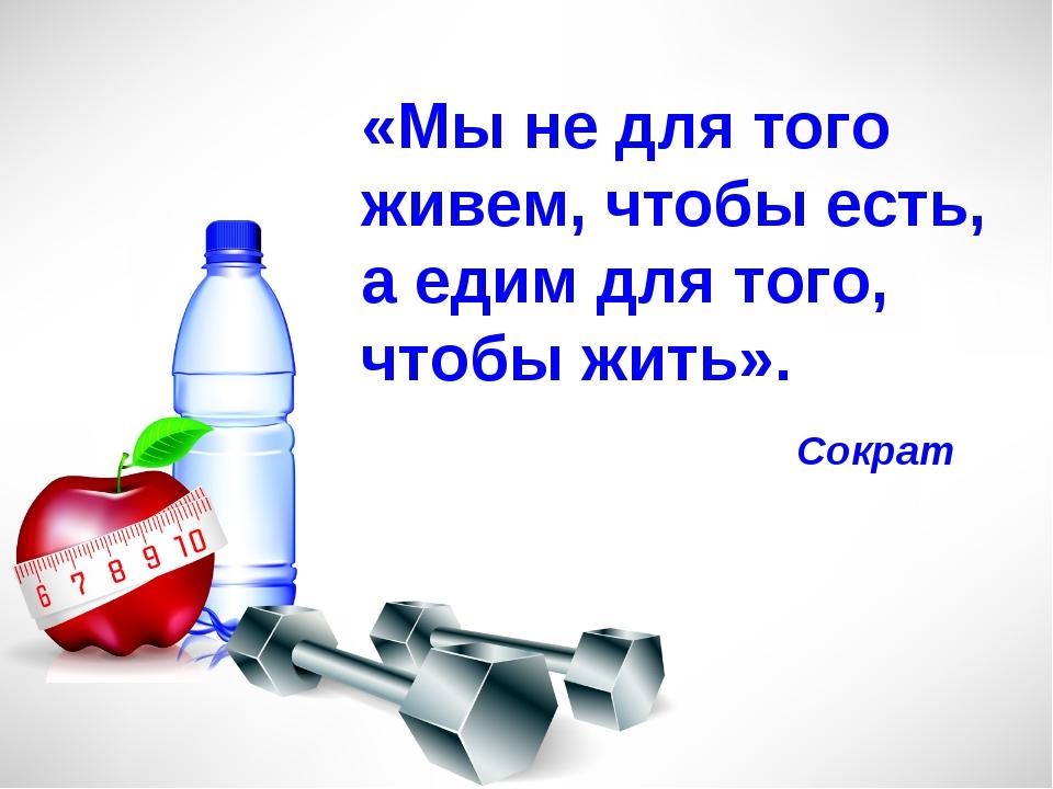 «Мы не для того живем, чтобы есть, а едим для того, чтобы жить». Сократ