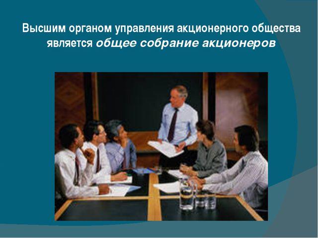 Высшим органом управления акционерного общества является общее собрание акцио...