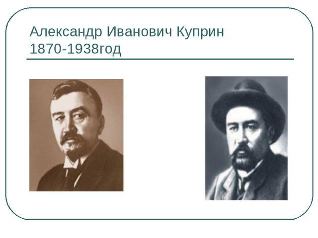 Александр Иванович Куприн 1870-1938год