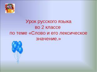 Урок русского языка во 2 классе по теме «Слово и его лексическое значение.»