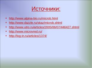 Источники: http://www.alpina-bio.ru/microb.html http://www.dazzle.ru/skaz/mic