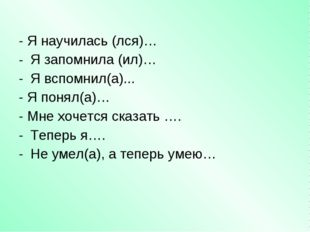 - Я научилась (лся)… Я запомнила (ил)… Я вспомнил(а)... - Я понял(а)… - Мне х