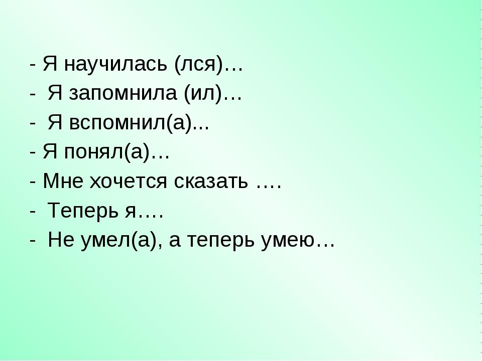- Я научилась (лся)… Я запомнила (ил)… Я вспомнил(а)... - Я понял(а)… - Мне х...