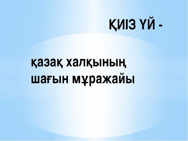 қазақ халқының шағын мұражайы ҚИІЗ ҮЙ -