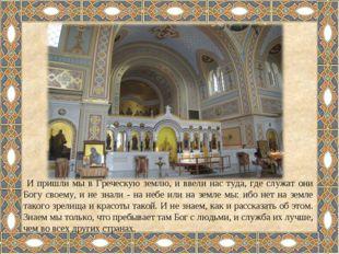 И пришли мы в Греческую землю, и ввели нас туда, где служат они Богу своему,