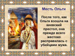 После того, как Ольга взошла на киевский престол, она прежде всего жестоко ра