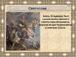 Князь Владимир был сыном воинственного Святослава Игоревича, внуком Игоря Рюр