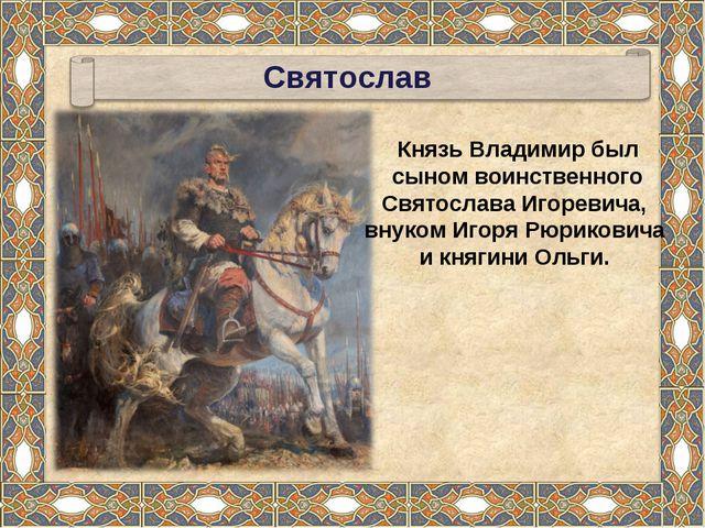 Князь Владимир был сыном воинственного Святослава Игоревича, внуком Игоря Рюр...