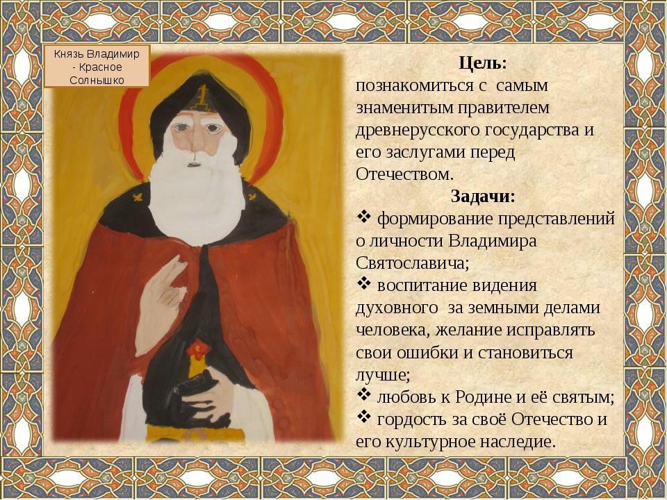 Князь Владимир - Красное Солнышко Цель: познакомиться с самым знаменитым прав...