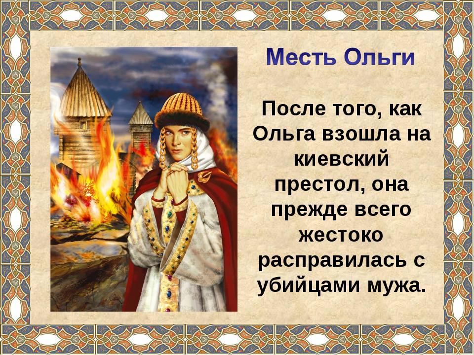 После того, как Ольга взошла на киевский престол, она прежде всего жестоко ра...