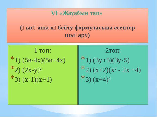 VI «Жауабын тап» (қысқаша көбейту формуласына есептер шығару) 1 топ: 1) (5в-...