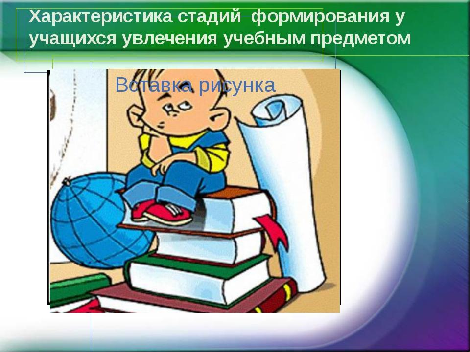 Характеристика стадий формирования у учащихся увлечения учебным предметом