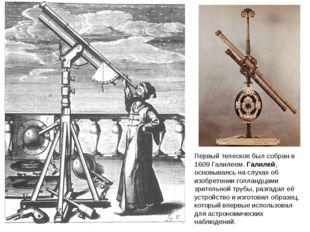 Первый телескоп был собран в 1609 Галилеем.Галилей, основываясь на слухах об