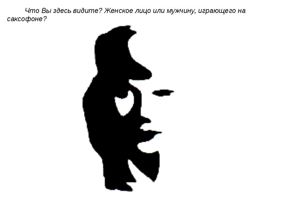 Что Вы здесь видите? Женское лицо или мужчину, играющего на саксофоне?