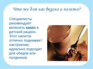 Что же для нас вкусно и полезно? Специалисты рекомендуют включать какао в де