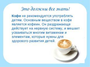 Это должны все знать! Кофе не рекомендуется употреблять детям. Основным веще