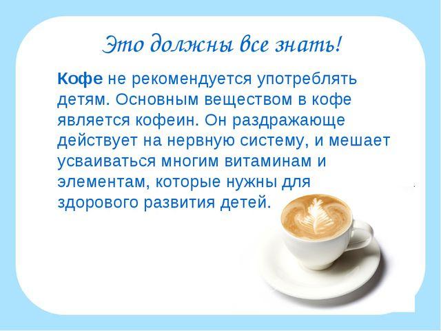 Это должны все знать! Кофе не рекомендуется употреблять детям. Основным веще...