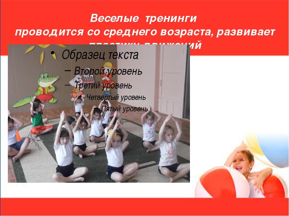 Веселые тренинги проводится со среднего возраста, развивает пластику движений
