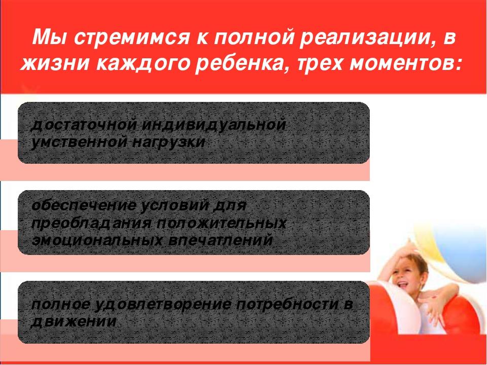 Мы стремимся к полной реализации, в жизни каждого ребенка, трех моментов: