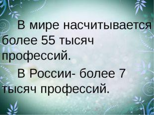В мире насчитывается более 55 тысяч профессий. В России- более 7 тысяч пр
