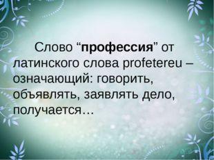 """Слово """"профессия"""" от латинского слова profetereu – означающий: говорить, об"""
