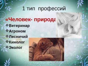 1 тип профессий «Человек- природа» Ветеринар Агроном Лесничий Кинолог Эколог