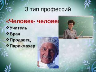3 тип профессий «Человек- человек» Учитель Врач Продавец Парикмахер