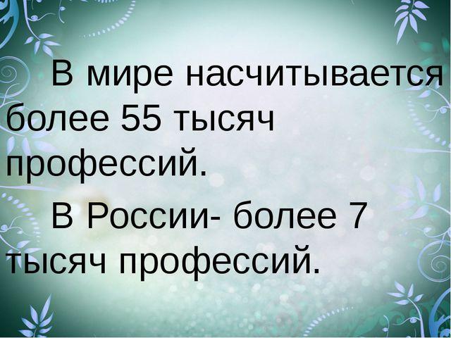 В мире насчитывается более 55 тысяч профессий. В России- более 7 тысяч пр...