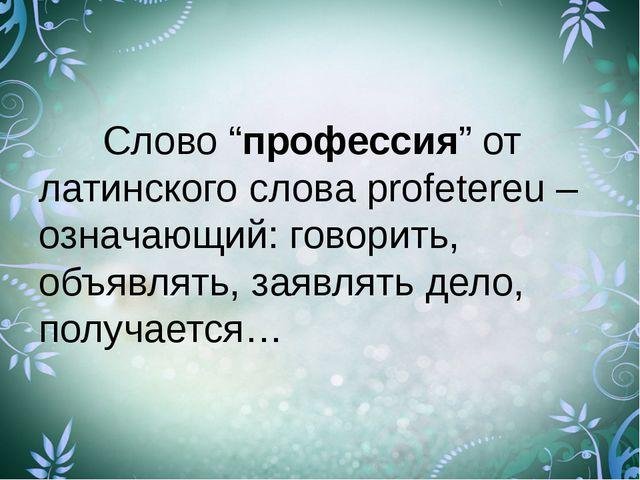 """Слово """"профессия"""" от латинского слова profetereu – означающий: говорить, об..."""