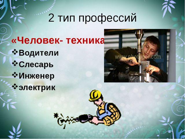 2 тип профессий «Человек- техника» Водители Слесарь Инженер электрик