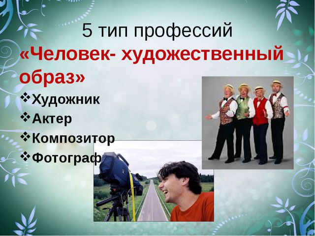 5 тип профессий «Человек- художественный образ» Художник Актер Композитор Фот...