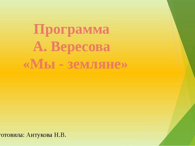 Программа А. Вересова «Мы - земляне» Подготовила: Антукова Н.В.