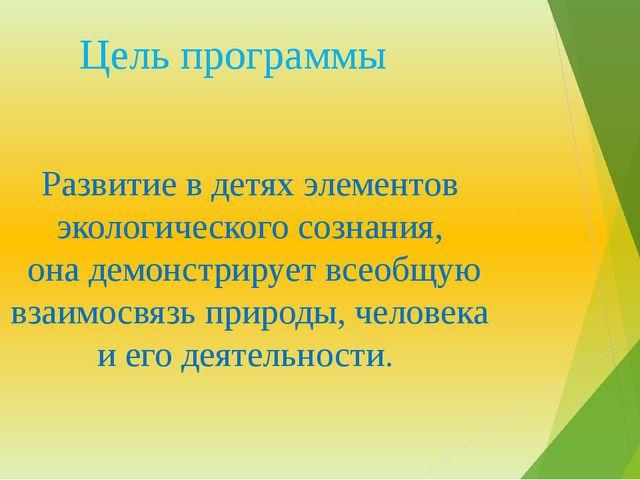 Цель программы Развитие в детях элементов экологического сознания, она демон...