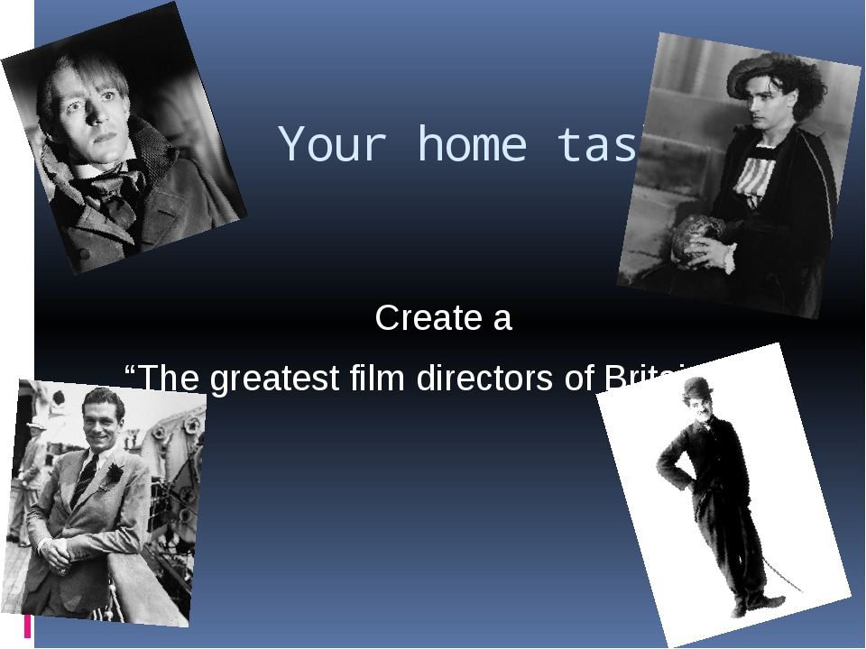 "Your home task: Create a ""The greatest film directors of Britain""."