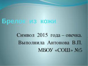 Брелок из кожи Символ 2015 года – овечка. Выполнила Антонова В.П. МБОУ «СОШ» №5