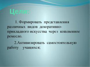 Цели: 1. Формировать представления различных видов декоративно-прикладного и