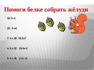 Помоги белке собрать жёлуди 42:7= 6 36 : 6 =6 7· 4 = 2835:5=7 4· 8 =