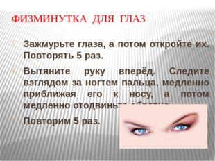 ФИЗМИНУТКА ДЛЯ ГЛАЗ Зажмурьте глаза, а потом откройте их. Повторять 5 раз. Вы