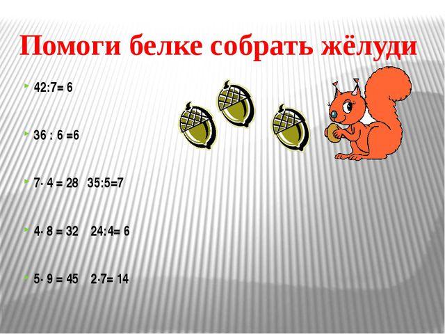 Помоги белке собрать жёлуди 42:7= 6 36 : 6 =6 7· 4 = 2835:5=7 4· 8 =...