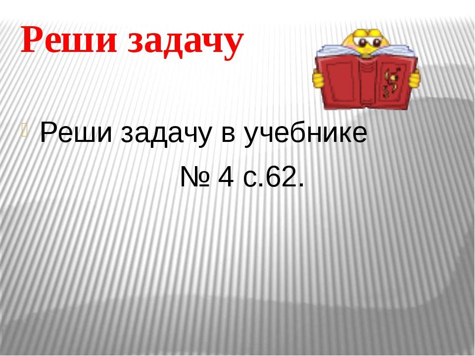 Реши задачу Реши задачу в учебнике № 4 с.62.