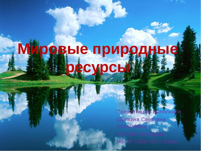 Мировые природные ресурсы Презентацию выполнила Шилкина Светлана Алексеевна У...