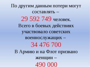 По другим данным потери могут составлять – 29 592 749 человек. Всего в боевых