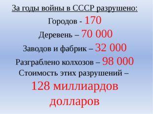 За годы войны в СССР разрушено: Городов - 170 Деревень – 70 000 Заводов и фаб