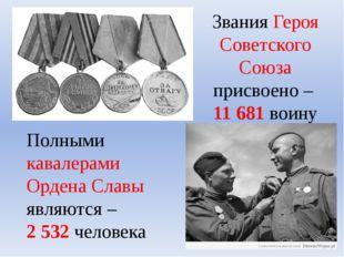 Звания Героя Советского Союза присвоено – 11 681 воину Полными кавалерами Орд
