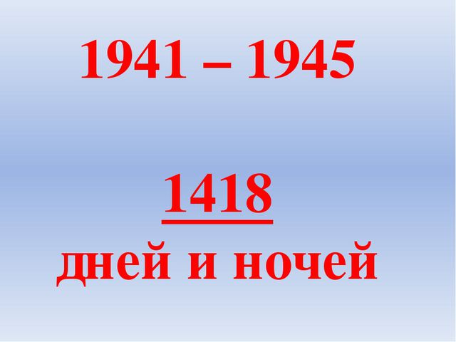 1941 – 1945 1418 дней и ночей