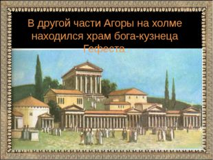 В другой части Агоры на холме находился храм бога-кузнеца Гефеста.