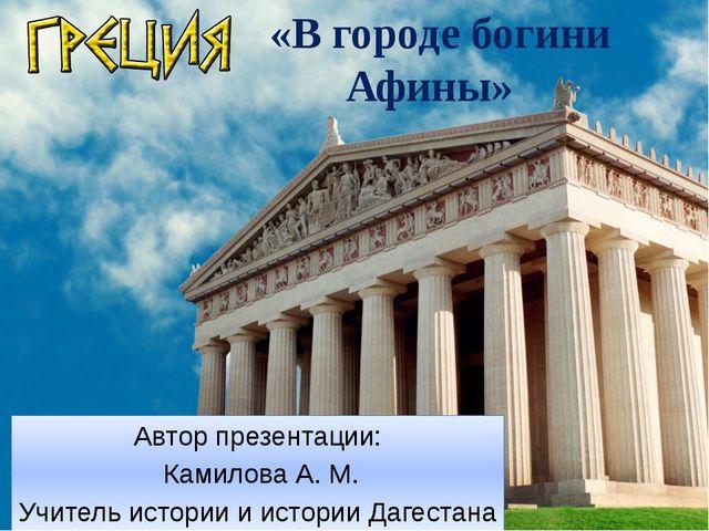 «В городе богини Афины» Автор презентации: Камилова А. М. Учитель истории и...