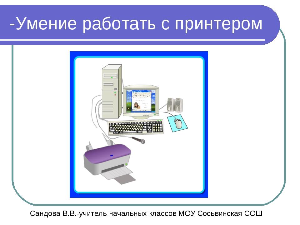 -Умение работать с принтером Сандова В.В.-учитель начальных классов МОУ Сосьв...
