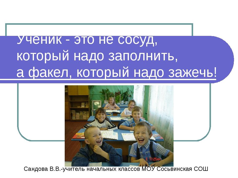 Ученик - это не сосуд, который надо заполнить, а факел, который надо зажечь!...