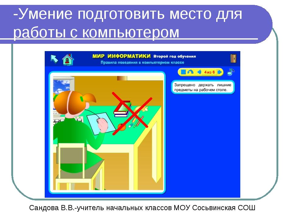 -Умение подготовить место для работы с компьютером Сандова В.В.-учитель начал...